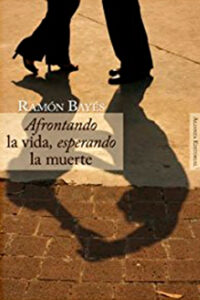 Afrontando la vida, esperando la muerte de Ramón Bayés