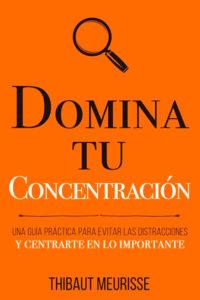 Domina Tu Concentración: Una guía práctica para evitar las distracciones y centrarte en lo importante