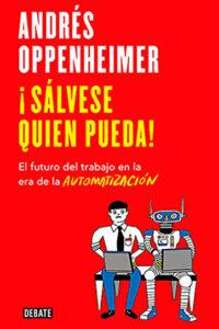¡Sálvese quien pueda!: El futuro del trabajo en la era de la automatización -  Andrés Oppenheimer