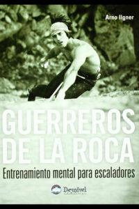 Guerreros de la roca. Entrenamiento mental para escaladores - Arno Ilgner
