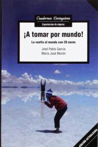 A Tomar Por Mundo!: La vuelta al mundo con 20 euros - José Pablo García Báez y María José Morón Gómez