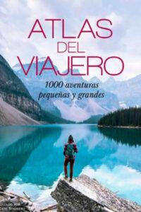 Atlas del viajero: 100 aventuras pequeñas y grandes