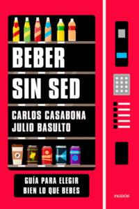 Beber sin sed: Guía para elegir bien lo que bebes - Carlos Casabona y Julio Basulto