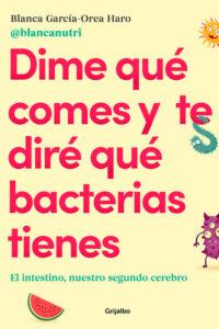 Dime qué comes y te diré qué bacterias tienes: El intestino, nuestro segundo cerebro - Blanca García-Orea Haro