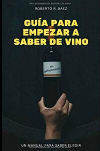 Guía para empezar a saber de vino - Roberto R. Baez