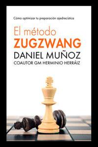 El Método Zugzwang: El sistema para mejorar rápidamente los resultados del jugador de ajedrez - Daniel Muñoz Sánchez